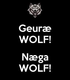 Poster: Geuræ WOLF!  Næga WOLF!