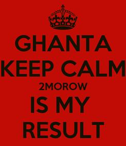 Poster: GHANTA KEEP CALM 2MOROW IS MY  RESULT