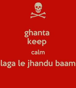 Poster: ghanta  keep  calm laga le jhandu baam