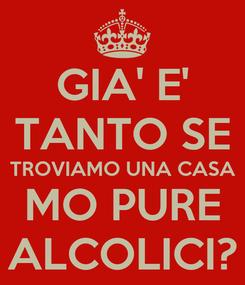 Poster: GIA' E' TANTO SE TROVIAMO UNA CASA MO PURE ALCOLICI?