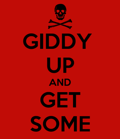 Poster: GIDDY  UP AND GET SOME