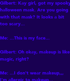 Poster: Gilbert: Kay girl, got my spooky halloween mask. Are you going with that mask? It looks a bit too scary...   Me: ...This is my face...  Gilbert: Oh okay, makeup is like magic, right?  Me: ...I don't