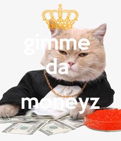 Poster: gimme  da   moneyz