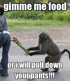 Poster: gimme me food or i will pull down your pants!!!