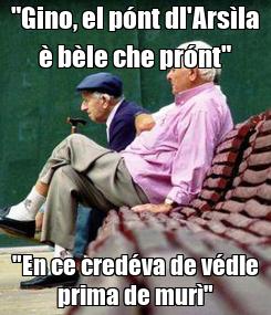 """Poster: """"Gino, el pónt dl'Arsìla è bèle che prónt"""" """"En ce credéva de védle prima de murì"""""""