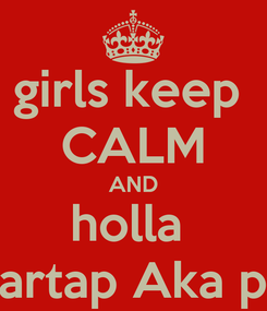 Poster: girls keep  CALM AND holla  at partap Aka pdon
