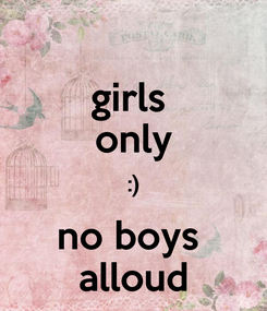 Poster: girls  only :) no boys  alloud