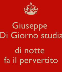 Poster: Giuseppe  Di Giorno studia  di notte  fa il pervertito