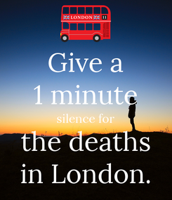 Poster: Give a 1 minute silence for the deaths in London.