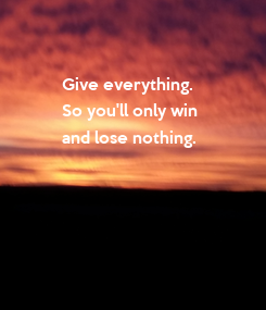 Poster:                     Give everything.