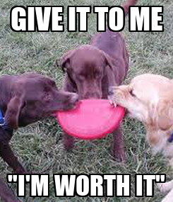 """Poster: GIVE IT TO ME """"I'M WORTH IT"""""""