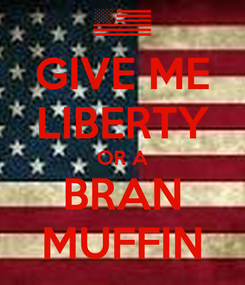 Poster: GIVE ME LIBERTY OR A BRAN MUFFIN