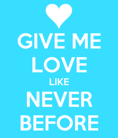 Poster: GIVE ME LOVE LIKE NEVER BEFORE