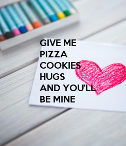 Poster: GIVE ME  PIZZA COOKIES HUGS AND YOU'LL  BE MINE