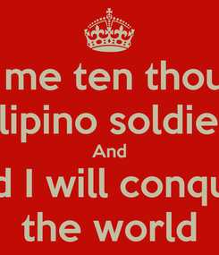Poster: Give me ten thousand Filipino soldiers And and I will conquer the world