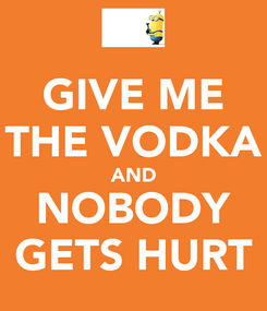 Poster: GIVE ME THE VODKA AND NOBODY GETS HURT