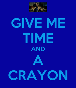 Poster: GIVE ME TIME AND A CRAYON