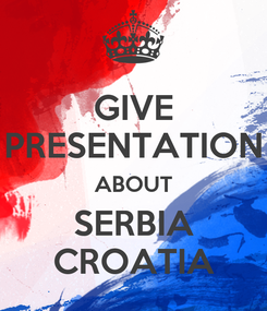 Poster: GIVE PRESENTATION ABOUT SERBIA CROATIA