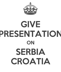 Poster: GIVE PRESENTATION ON SERBIA CROATIA