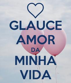 Poster: GLAUCE AMOR DA MINHA VIDA