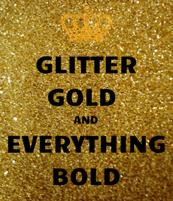 Poster: GLITTER GOLD  AND EVERYTHING BOLD