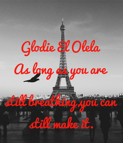 Poster: Glodie El Olela As long as you are  still breathing,you can still make it.