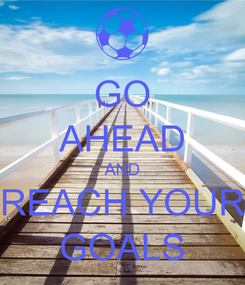 Poster: GO AHEAD AND REACH YOUR GOALS