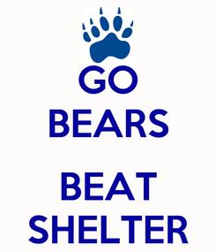 Poster: GO BEARS  BEAT SHELTER