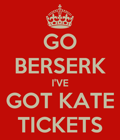 Poster: GO BERSERK I'VE GOT KATE TICKETS