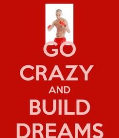 Poster: GO CRAZY  AND BUILD DREAMS