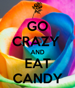 Poster: GO CRAZY  AND EAT CANDY
