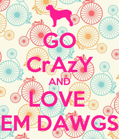Poster: GO CrAzY AND LOVE  EM DAWGS