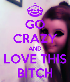 Poster: GO CRAZY AND LOVE THIS BITCH