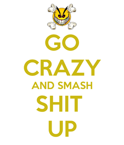 Poster: GO CRAZY AND SMASH SHIT  UP
