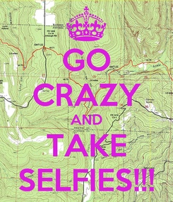 Poster: GO CRAZY AND TAKE SELFIES!!!