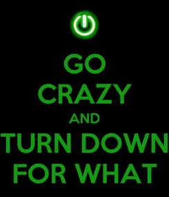 Poster: GO CRAZY AND TURN DOWN FOR WHAT