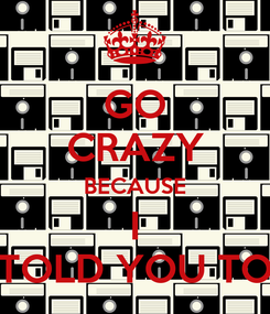 Poster: GO CRAZY BECAUSE I TOLD YOU TO