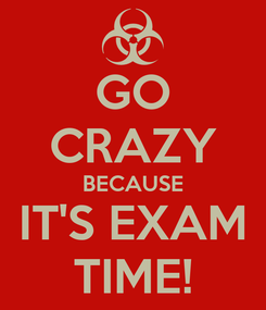 Poster: GO CRAZY BECAUSE IT'S EXAM TIME!