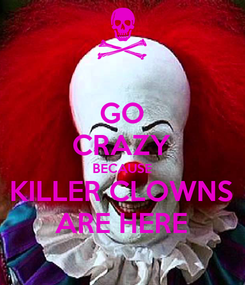 Poster: GO CRAZY BECAUSE KILLER CLOWNS ARE HERE