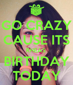 Poster: GO CRAZY CAUSE ITS RHEAS  BIRTHDAY TODAY