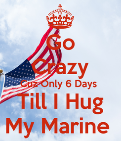 Poster: Go Crazy Cuz Only 6 Days  Till I Hug My Marine
