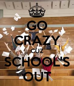 Poster: GO CRAZY CUZ SCHOOL'S OUT