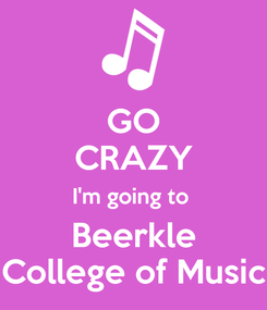 Poster: GO CRAZY I'm going to  Beerkle College of Music