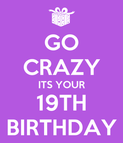 Poster: GO CRAZY ITS YOUR 19TH BIRTHDAY