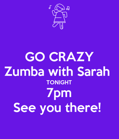 Poster: GO CRAZY Zumba with Sarah  TONIGHT 7pm See you there!