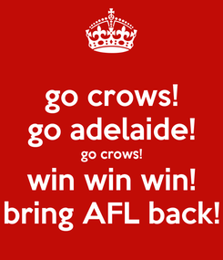 Poster: go crows! go adelaide! go crows! win win win! bring AFL back!