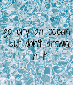 Poster: go cry an ocean  but don't drown  in it