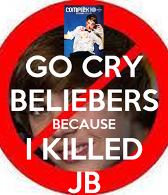 Poster: GO CRY BELIEBERS BECAUSE I KILLED JB