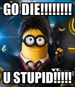 Poster: GO DIE!!!!!!!! U STUPID!!!!!