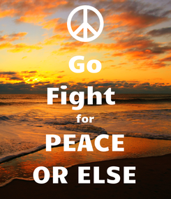 Poster: Go Fight  for PEACE OR ELSE
